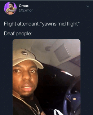 Dank, Lmao, and Memes: Omar.  @3xmor  Flight attendant:'yawns mid flight*  Deaf people: This is so wrong lmao by oimin0y MORE MEMES