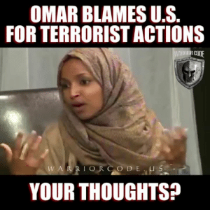 """9/11, Allahu Akbar, and Children: OMAR BLAMES U.S  FOR TERRORIST ACTIONS  RRIOR C  W A I  YOUR THOUGHTS? These people are patient. Very, very patient. As the post-9/11 days turned into months, months into years, years into decades - we fell asleep at the switch. And now they aren't just among us they are actually now GOVERNING US!  """"So terrorist attacks in which men, women and CHILDREN are KILLED are a """"byproduct"""" of what the USA has done?!  >Omar Mateen walked into the Pulse Nightclub in Orlando and slaughtered 49 people because of what the USA has done? >Mohammod Youssuf Abdulazeez carried out the July 2015 shooting in Chatanooga because of what the USA has done? >Syed Rizwan Farook and Tashfeen Malik murdered 14 people in San Bernardino because of what the USA has done? >Nidal Malik Hasan murdered 13 at Ft. Hood shooting them while yelling """"Allahu Akbar"""" in a terrorist attack, oops, make that """"an incident of workplace violence"""" because of what the USA has done?  This woman is a sitting Congressional Representative of the U.S. people. Speaker Pelosi placed her on the House Foreign Affairs Committee(!), where she sits to this very day. SHE is in charging of helping shape our country's policies toward other nations of the world.  Think about that."""" --Derrick Wilburn"""