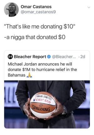 "Donations cost money, criticism is free🤦🏾‍♂️: Omar Castanos  @omar_castanos9  ""That's like me donating $10""  -a nigga that donated $0  @Bleacher... 2d  BR Bleacher Report  Michael Jordan announces he will  donate $1M to hurricane relief in the  Bahamas  LL  NBA ALL-STAR 2020  bi CHICAGO  SPALDING Donations cost money, criticism is free🤦🏾‍♂️"