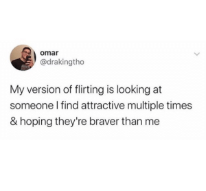 meirl: omar  @drakingtho  My version of flirting is looking at  someone I find attractive multiple times  & hoping they're braver than me meirl