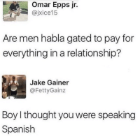 For real though 🤷♂️😂 https://t.co/Kj1l0jvwf5: Omar Epps jr.  @jxice15  Are men habla gated to pay for  everything in a relationship?  Jake Gainer  .- @FettyGainz  Boy I thought you were speaking  Spanish For real though 🤷♂️😂 https://t.co/Kj1l0jvwf5