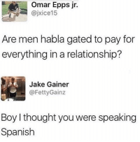 For real though 🤷♂️😂 WSHH: Omar Epps jr.  @jxice15  Are men habla gated to pay for  everything in a relationship?  Jake Gainer  @FettyGainz  Boy I thought you were speaking  Spanish For real though 🤷♂️😂 WSHH