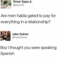 🤦🏻♀️: Omar Epps jr.  @jxice15  Are men habla gated to pay for  everything in a relationship?  Jake Gainer  ー@FettyGainz  Boy I thought you were speaking  Spanish 🤦🏻♀️