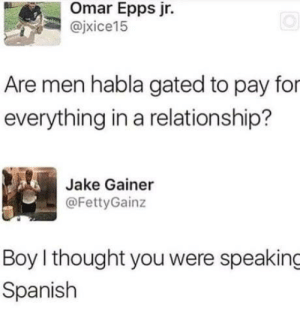 I smiled at this: Omar Epps jr.  @jxice15  ixice15  Are men habla gated to pay for  everything in a relationship?  Jake Gainer  @FettyGainz  Boy l thought you were speaking  Spanish I smiled at this