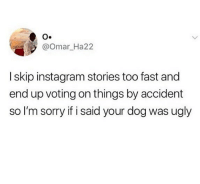 Instagram, Memes, and Sorry: @omar Ha22  I skip instagram stories too fast and  end up voting on things by accident  so I'm sorry if i said your dog was ugly Who else does this?😂