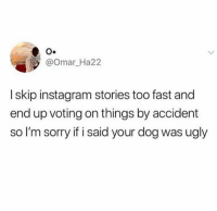 Instagram: @omar_Ha22  I skip instagram stories too fast and  end up voting on things by accident  so I'm sorry if i said your dog was ugly