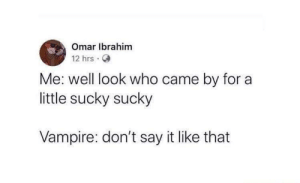Tumblr, Say It, and Blog: Omar Ibrahim  12 hrs.  Me: well look who came by for a  little sucky sucky  Vampire: don't say it like that sixpenceee:😂