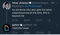 Giphy, Time, and Irl: Omar Jimenez @OmarJimene... 8h  Replying to @chrissyteigen  As someone who also gets his name  mispronounced all the time, this is  beyond me  40 t133 571 T  GIPHY·@GIPHY-8h  l feel this tweet  13 52 1,21911,