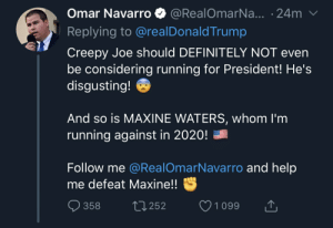 Creepy, Definitely, and Politics: Omar Navarro @RealOmarNa... -24m  Replying to @realDonaldTrump  Creepy Joe should DEFINITELY NOT even  be considering running for President! He's  disgusting!  And so is MAXINE WATERS, whom l'm  running against in 2020!  Follow me @RealOmarNavarro and help  me defeat Maxine!!  358  252  1 099 Politicians are now making copypasta level campaigns.