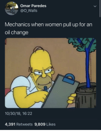 """It's gonna be $600 for an oil change, mam"": Omar Paredes  @o Walls  Mechanics when women pull up for an  oil change  10/30/18, 16:22  4,391 Retweets 9,809 Likes ""It's gonna be $600 for an oil change, mam"""
