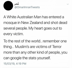 Google, Memes, and Heart: @OmarlmranTweets  A White Australian Man has entered a  mosque in New Zealand and shot dead  several people. My heart goes out to  every victim  To the rest of the world.. remember one  thing.. Muslim's are victims of Terror  more than any other kind of people, you  can google the stats yourself.  15/03/19, 4:19 PM Terrorism has no colour, no religion, no race Omar Imran