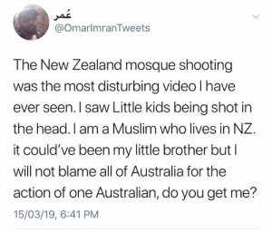 Head, Memes, and Muslim: @OmarlmranTweets  The New Zealand mosque shooting  was the most disturbing video l have  ever seen. I saw Little kids being shot in  the head. I am a Muslim who lives in NZ.  it could've been my little brother but l  will not blame all of Australia for the  action of one Australian, do you get me?  15/03/19, 6:41 PM On point ! 🎯