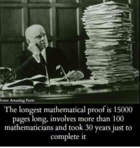 """Anaconda, Club, and Facts: ome Amazing Facts  The longest mathematical proof is 15000  pages long, involves more than 100  mathematicians and took 30 years just to  complete it <p><a href=""""http://laughoutloud-club.tumblr.com/post/160364518105/the-more-you-know"""" class=""""tumblr_blog"""">laughoutloud-club</a>:</p>  <blockquote><p>The more you know</p></blockquote>"""