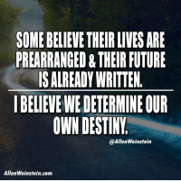 "Destiny, Future, and Tumblr: $OME BELIEVE THEIR LIVES ARE  PREARRANGED&THEIR FUTURE  IS ALREADY WRITTEN  I BELIEVE WE DETERMINE OUR  OWN DESTINY  @AllenWeinstein  AllenWeinstein.com <p><a class=""tumblr_blog"" href=""http://allenweinstein.tumblr.com/post/151975598342"">allenweinstein</a>:</p> <blockquote> <p>People need to be awakened and sensitized enough to realize that we are masters of our own fate.</p> <p> <a href=""http://allenweinstein.com/"">http://allenweinstein.com/</a></p> </blockquote>"