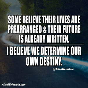 Destiny, Future, and Tumblr: $OME BELIEVE THEIR LIVES ARE  PREARRANGED&THEIR FUTURE  IS ALREADY WRITTEN  I BELIEVE WE DETERMINE OUR  OWN DESTINY  @AllenWeinstein  AllenWeinstein.com allenweinstein:  People need to be awakened and sensitized enough to realize that we are masters of our own fate.  http://allenweinstein.com/