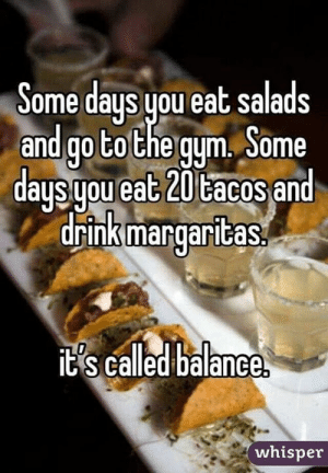 it's all about balance...: ome days you eat salads  and go tothe qum, Some  d t 20 td  drink margaritas  aus uou ea  acos an  ts called balance  whisper it's all about balance...