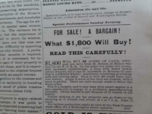 """In a newspaper from 1884 that I got today, """"What $1,800 will buy!"""" (32 acres): ome last week  a to let in the sunshine, BESSIE LOUISE KING.  preserving strawberries.  seription of the Home's  nintmenta, and concludes Palace of Art, enener ot Seeond and Washington streeta.  nmnee. The age for ad-  in apecial enses women  ein. The entrance fee lie  but the experience of  sit to pve ite wisdonn.  as.  Admission 25e and 50e.  Reserved seata to be had without exira eharge at Morse's  Speeial Performance Sunday Evening.  FOR SALE! A BARGAIN!  lhame not that sum ean What S1,800 Will Buy!  t difienlity bg appealing  ny aity chueih A proba-  iour monthe lis meguired.  is is auetomary for in-  r part of their property to 81 800 ILL BUY 32 ACRES OF LAND, SITU-  dor them, and ic is expect- on, on the N. P.R.R On the place is a bouse of 5 rooms,  ded to the original bequeet w peceBsary outbuildings; a shop with water power  with ao smple income.  guition to the truetees and oad station. About 12 acres of the land are eleared, with 2  do faithdully io founding  t meed of praise remaine  eseroue James Liek.  READ THIS CAREFULLY!  ated ope mile from St. Helens, at Milton Sta-  (about 16-borse, but it can be increased to 50-borse by put-  ting in a diferent wheel); machinery consisting of eireular  saws and turning laths. Shop is only 200 yards from rail-  aeres in garden. There are rails enough made to fence the  whole place,  This is a bargain, and to any man with small capital is a  rare opportanity to engage in a profitable manufacturing  business, 0wner desires to sell because of ill health in his  family.  Pariles wishing to see the property can go down in the  gencer le angry-almoet morning at 11 o'elock and return at 3 or 7 P. M Fare, 75  paiga, it was quick to  wopported Armetrong had  re """"serving their master.""""  cents.  For furtber particulars, apply at once at the NEW NORTH-  WEST office, No. 5 Washington street, upstairs.  dell In a newspaper from 1884 that I got today, """