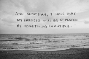 Beautiful, Hope, and Will: OMEDAY, I HoPE THAT  MY SADNESS WILL BE REPLACED  BY SOMETHING BEAUTIFuL