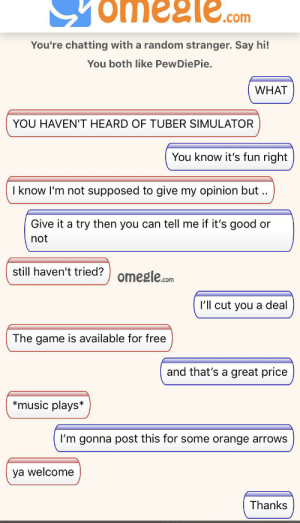 Music, Omegle, and The Game: omeele.  .com  You're chatting with a random stranger. Say hi!  You both like PewDiePie.  WHAT  YOU HAVEN'T HEARD OF TUBER SIMULATOR  You know it's fun right  I know I'm not supposed to give my opinion but  Give it a try then you can tell me if it's good  or  not  still haven't tried? omegle.com  I'll cut you a deal  The game is available for free  and that's a great price  music plays*  I'm gonna post this for some orange arrows  ya welcome  Thanks Thanks kind stranger