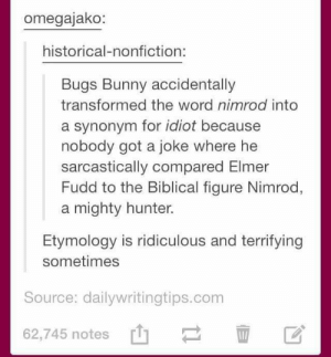 Nimrod: omegajako:  historical-nonfiction:  Bugs Bunny accidentally  transformed the word nimrod into  a synonym for idiot because  nobody got a joke where he  sarcastically compared Elmer  Fudd to the Biblical figure Nimrod,  a mighty hunter.  Etymology is ridiculous and terrifying  sometimes  Source: dailywritingtips.conm  62,745 notes' Nimrod