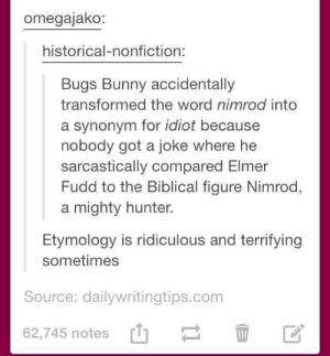 who knew a kid's cartoon would have such a complex Biblical analogy: omegajako:  historical-nonfiction:  Bugs Bunny accidentally  transformed the word nimrod into  a synonym for idiot because  nobody got a joke where he  sarcastically compared Elmer  Fudd to the Biblical figure Nimrod,  mighty hunter  Etymology is ridiculous and terrifying  sometimes  Source: dailywritingtips.com  62,745 notes who knew a kid's cartoon would have such a complex Biblical analogy