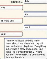 Why: Omegle  om hey  Hey  asl  18 male usa  cool  You?  I'm Rick Harrison, and this is my  pawn shop. I work here with my old  man and my son, big hoss. Everything  in here has a story and a price. One  thing I've learned through 21 years-  you don't know WHAT is gonna come  through that door Why