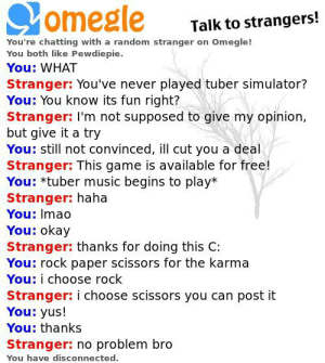 Dude, Music, and Omegle: omegle  Talk to strangers!  You're chatting with a random stranger on Omegle!  You both like Pewdiepie.  You: WHAT  Stranger: You've never played tuber simulator?  You: You know its fun right?  Stranger: I'm not supposed to give my opinion,  but give it a try  You: still not convinced, ill cut you a deal  Stranger: This game is available for free!  You: tuber music begins to play*  Stranger: haha  You: Imao  You: okay  Stranger: thanks for doing this C:  You: rock paper scissors for the karma  You: i choose rock  Stranger: i choose scissors you can post it  You: yus!  You: thanks  Stranger: no problem bro  You have disconnected. Lets go dude