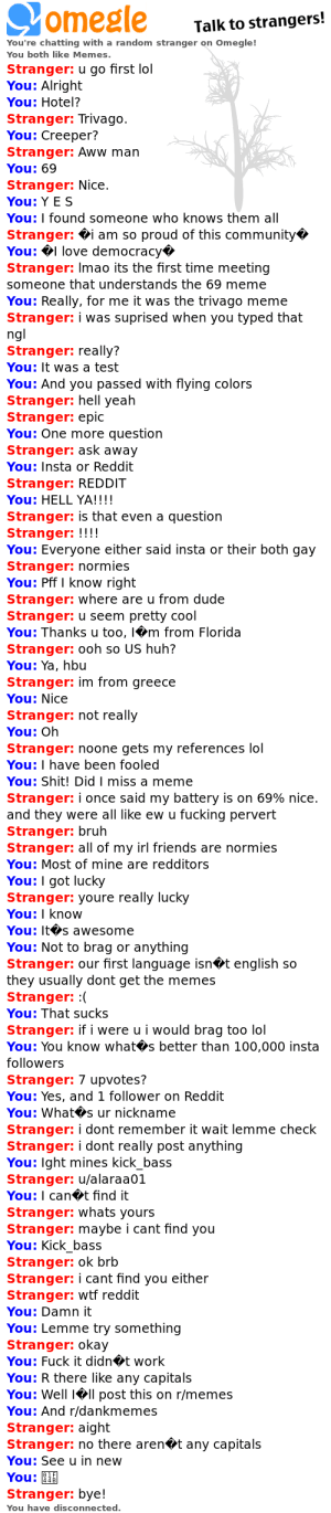 this was the best chat i ever had on omegle!: omegle  Talk to strangers!  You're chatting with a random stranger on Omegle!  You both like Memes.  Stranger: u go first lol  You: Alright  You: Hotel?  Stranger: Trivago  You: Creeper?  Stranger: Aww man  You: 69  Stranger: Nice  You: Y E S  You: I found someone who knows them all  Stranger: i am so proud of this community  You:love democracy  Stranger: Imao its the first time meeting  someone that understands the 69 meme  You: Really, for me it was the trivago meme  Stranger: i was suprised when you typed that  ngl  Stranger: really?  You: It was a test  You: And you passed with flying colors  Stranger: hell yeah  Stranger: epic  You: One more question  Stranger: ask away  You: Insta or Reddit  Stranger: REDDIT  You: HELL YA!!!!  Stranger: is that even a question  Stranger: !!!!  You: Everyone either said insta or their both gay  Stranger: normies  You: Pff I know right  Stranger: where are u from dude  Stranger: u seem pretty cool  You: Thanks u too, m from Florida  Stranger: ooh so US huh?  You: Ya, hbu  Stranger: im from greece  You: Nice  Stranger: not really  You: Oh  Stranger: noone gets my references lol  You: I have been fooled  You: Shit! Did I miss a meme  Stranger: i once said my battery is on 69% nice.  and they were all like ew u fucking pervert  Stranger: bruh  Stranger: all of my irl friends are normies  You: Most of mine are redditors  You: I got lucky  Stranger: youre really lucky  You: I know  You: It s awesome  You: Not to brag or anything  Stranger: our first language isnt english so  they usually dont get the memes  Stranger: :(  You: That sucks  Stranger: if i were u i would brag too lol  You: You know what s better than 100,000 insta  followers  Stranger: 7 upvotes?  You: Yes, and 1 follower on Reddit  You: What s ur nickname  Stranger: i dont remember it wait lemme check  Stranger: i dont really post anything  You: Ight mines kick_bass  Stranger: u/alaraa01  You: I cant find it  Stranger: whats
