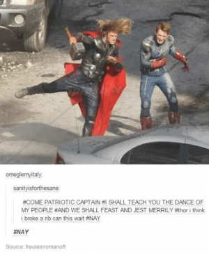 Ayyvengersomg-humor.tumblr.com: omeglemyitaly  sanitvisforthesane  #COME PATRIOTIC CAPTAIN #1 SHALL TEACH YOU THE DANCE OF  MY PEOPLE #AND WE SHALL FEAST AND JEST MERRILY #thor i think  i broke a rib can this wait #NAY  HNAY  Source: frauleinromanoff Ayyvengersomg-humor.tumblr.com