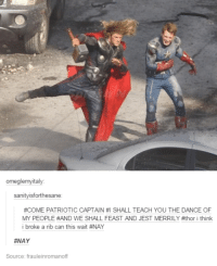 Dancing, Dank, and Patriotic: omeglemyitaly:  sanityisforthesane  #COME PATRIOTIC CAPTAIN #I SHALLTEACH YOU THE DANCE OF  MY PEOPLE AND WE SHALL FEAST AND JEST MERRILY #thor i think  i broke a rib can this wait #NAY  #NAY  Source: frauleinromanoff