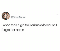 Pretty neat move: @OmeoMusic  I once took a girl to Starbucks because l  forgot her name Pretty neat move