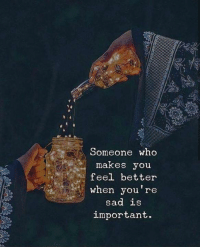 Sad, Who, and You: omeone who  makes you  feel better  when you're  sad is  important.