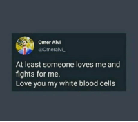 Love, White, and Blood: Omer Alvi  @Omeralvi,  At least someone loves me and  fights for me.  Love you my white blood cells Itll kill me if they stopped