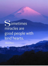 <3: ometimes  miracles are  good people with  kind hearts.  Word Porn  amazingmemtovement <3