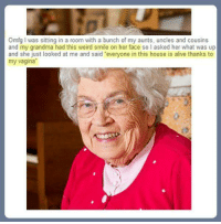 """Nothing says Christmas like Grandma...: Omfg l was sitting in a room with a bunch of my aunts, uncles and cousins  and my grandma had this weird smile on her face so l asked her what was up  and she just looked at me and said """"everyone in this house is alive thanks to  my vagina Nothing says Christmas like Grandma..."""