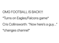 "Philadelphia Eagles, Football, and Omg: OMG FOOTBALL IS BACK!!!  Turns on Eagles/Falcons game*  Cris Collinsworth: ""Now here's a guy...""  *changes channel*"