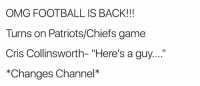 "Football, Memes, and Omg: OMG FOOTBALL IS BACK!!!  Turns on Patriots/Chiefs game  Cris Collinsworth- ""Here's a guy....  *Changes Channel* For real!!!!"