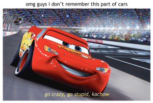 lightning mcqueen is gorgeous: omg guys i don't remember this part of cars  go crazy, go stupid, kachow lightning mcqueen is gorgeous