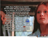 :O ~Ginny: OMG. Harry Potter is in my kitchen.  MYKITCHEN. Not Cho Chang's kitchen,  but my kitchen. HE'S IN MY KITCHEN.  Do you understand the words that  are coming out of my mouth? No,  of course you don't because I'm not  actually saying them. I'm just failing  in my head over Harry  Potter like  some starstr  Which l  am! A Starstruck teencer Over Harry  Potter And continue doing this i  the next few  minutes until can u  my feet from the floorandrun  my room because HARRY FUGKN  OTTERIS IN MYKTCHEN  nemecenter com MamecenterLa :O ~Ginny