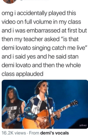 """Demi Lovato, Omg, and Singing: omg i accidentally played this  video on full volume in my class  and i was embarrassed at first but  then my teacher asked """"is that  demi lovato singing catch me live""""  and i said yes and he said stan  demi lovato and then the whole  class applauded  gdkey  16.2K views From demi's vocals I too receive applause when I stab someone"""