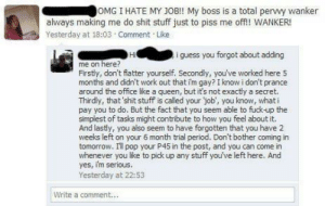 Omg, Period, and Pop: OMG I HATE MY JOB!! My boss is a total pervy wanker  always making me do shit stuff just to piss me off!! WAN  Yesterday at 18:03 Comment Lke  Hi  i guess you forgot about adding  me on here?  Firstly, don't flatter yourself. Secondly, you've worked here 5  months and didn't work out that i'm gay? I know i don't prance  around the office like a queen, but it's not exactly a secret.  Thirdly, that 'shit stuff is called your job, you know, what i  pay you to do. But the fact that you seem able to fuck-up the  simplest of tasks might contribute too how you feel about it.  And lastly, you also seem to have forgotten that you have 2  weeks left on your 6 month trial period. Don't bother coming in  tomorrow. I'l pop your P45 in the post, and you can come in  whenever you like to pick up any stuff you've left here. And  yes, im serious.  Yesterday at 22:53  Write a comment... Flaming about the job
