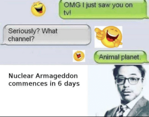 Animal Planet, Omg, and Saw: OMG I just saw you on  tv!  Seriously? What  channel?  Animal planet.  Nuclear Armageddon  commences in 6 days What is this? I literally do not understand what was going through this persons mind.