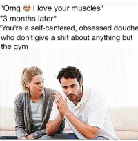 """Gym, Love, and Omg: """"Omg  I love your muscles  *3 months later  You're a self-centered, obsessed douche  who don't give a shit about anything but  the gym Seriously though what the f*ck... . @DOYOUEVEN 👈🏼 FREE SHIPPING ON ALL orders 🚚🌍 just tap the link in our BIO ✔️"""