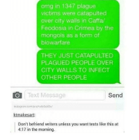 Memes, Omg, and Text: omg in 1347 plague  victims were catapulted  over city walls in Caffa/  Feodosia in Crimea by the  mongols as a form of  biowarfare  THEY JUST CATAPULTED  PLAGUED PEOPLE OVER  CITY WALLS TO INFECT  OTHER PEOPLE  O Text Message  Send  instag am com/p/qYvdensKG  ktmakesart  Don't befriend writers unless you want texts like this at  4:17 in the morning. Me studying for APs -C