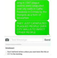 Memes, Omg, and Text: omg in 1347 plague  victims were catapulted  over city walls in Caffa  Feodosia in Crimea by the  mongols as a form of  biowarfare  THEY JUST CATAPULTED  PLAGUED PEOPLE OVER  CITY WALLS TO INFECT  OTHER PEOPLE  O Text Message  Send  instag am com/p/qYvadcasKG  ktmakesart  Don't befriend writers unless you want texts like this at  4:17 in the morning. The founders of biological warfare -C