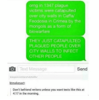 Memes, Omg, and Tumblr: omg in 1347 plague  victims were catapulted  over city walls in Caffa  Feodosia in Crimea by the  mongols as a form of  biowarfare  THEY JUST CATAPULTED  PLAGUED PEOPLE OVER  CITY WALLS TO INFECT  OTHER PEOPLE  O Text Message  Send  nstag am con  ktmakesart:  Don't befriend writers unless you want texts like this at  4:17 in the morning. { funnytumblr textposts funnytextpost tumblr funnytumblrpost tumblrfunny followme tumblrfunny textpost tumblrpost haha shoutout}