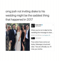 Drake, Drake Bell, and Omg: omg josh not inviting drake to his  wedding might be the saddest thing  that happened in 2017  Drake Bell o  @DrakeBell  When you're not invited to the  wedding the message is clear...  6/18/17, 5:23 PM from Los Angeles, CA  @DrakeBell  True colors have come out  today. Message is loud and  clear. Ties are officially cut. I'll  miss you brotha HA!
