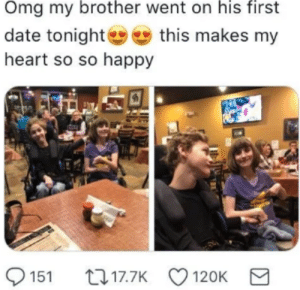Omg, Taken, and Twitter: Omg my brother went on his first  date tonightthis makes my  heart so so happy  151 17.7K  120K E had to crop out the twitter username so it doesnt get taken down