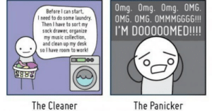 These Web Comics About Procrastination Will Help You Focus, After Youre Done Reading This List: Omg. Omg. Omg. OMG.  OMG. OMG. OMMMGGGG!!!  Before I can start.  I need to do some laundry.  Then I have to sort my  sock drawer, organize  my music collection,  and clean up my desk  soI have room to work!  IM DOO000MED!!!  oo  The Panicker  The Cleaner These Web Comics About Procrastination Will Help You Focus, After Youre Done Reading This List