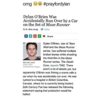 HIS BEAUTIFUL CHEEK IS BROKEN AND OF COURSE HIM 😩😭 prayfordylan: omg #prayfordylan  Dylan O'Brien Was  Accidentally Run Over by a Car  on the Set of Maze Runner  By E. Alex Jung  Follow  RS Share  Dylan O'Brien, star of Teen  Wolf and the Maze Runner  series, has suffered multiple  broken bones while shooting  the third film in the Maze  Runner series, The Death  Get well, soon!  Photo: Mike  Cure.  reports  TMZ. There  Windlo Getty Images  aren't a lot of details yet, but  apparently OBrien was filming a scene with a  car when he was accidentally run over. He was  rushed to a hospital in British Columbia,  Canada, where he is currently being treated.  20th Century Fox has released the following  statement saying that production would be  halted: HIS BEAUTIFUL CHEEK IS BROKEN AND OF COURSE HIM 😩😭 prayfordylan